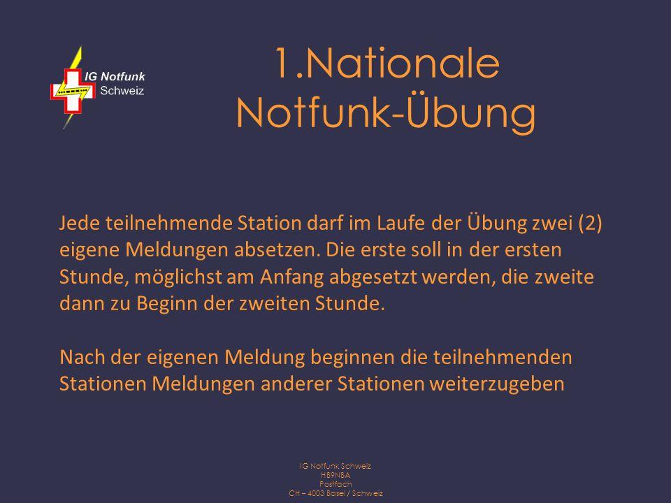 IG Notfunk Schweiz HB9NBA Postfach CH – 4003 Basel / Schweiz 1.Nationale Notfunk-Übung Jede teilnehmende Station darf im Laufe der Übung zwei (2) eigene Meldungen absetzen.