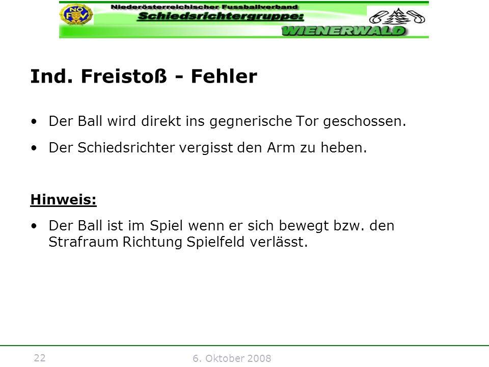 22 6. Oktober 2008 Ind. Freistoß - Fehler Der Ball wird direkt ins gegnerische Tor geschossen.