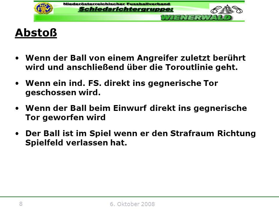8 6. Oktober 2008 Abstoß Wenn der Ball von einem Angreifer zuletzt berührt wird und anschließend über die Toroutlinie geht. Wenn ein ind. FS. direkt i