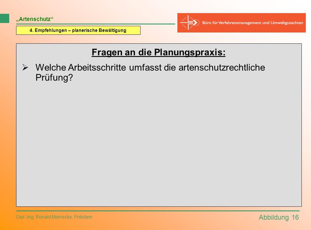 Abbildung 16 Dipl.-Ing. Ronald Meinecke, Potsdam Artenschutz 4. Empfehlungen – planerische Bewältigung Fragen an die Planungspraxis: Welche Arbeitssch