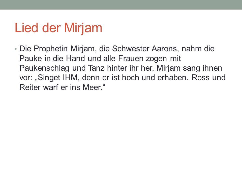 Lied der Mirjam Die Prophetin Mirjam, die Schwester Aarons, nahm die Pauke in die Hand und alle Frauen zogen mit Paukenschlag und Tanz hinter ihr her.