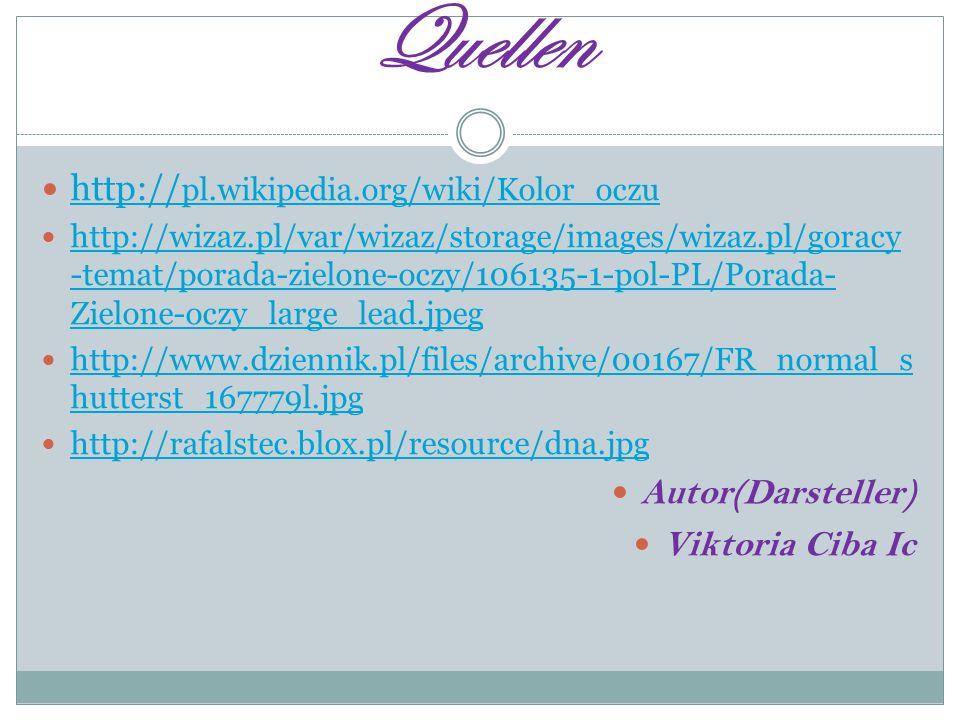 Quellen http:// pl.wikipedia.org/wiki/Kolor_oczu http:// pl.wikipedia.org/wiki/Kolor_oczu http://wizaz.pl/var/wizaz/storage/images/wizaz.pl/goracy -temat/porada-zielone-oczy/106135-1-pol-PL/Porada- Zielone-oczy_large_lead.jpeg http://wizaz.pl/var/wizaz/storage/images/wizaz.pl/goracy -temat/porada-zielone-oczy/106135-1-pol-PL/Porada- Zielone-oczy_large_lead.jpeg http://www.dziennik.pl/files/archive/00167/FR_normal_s hutterst_167779l.jpg http://www.dziennik.pl/files/archive/00167/FR_normal_s hutterst_167779l.jpg http://rafalstec.blox.pl/resource/dna.jpg Autor(Darsteller) Viktoria Ciba Ic