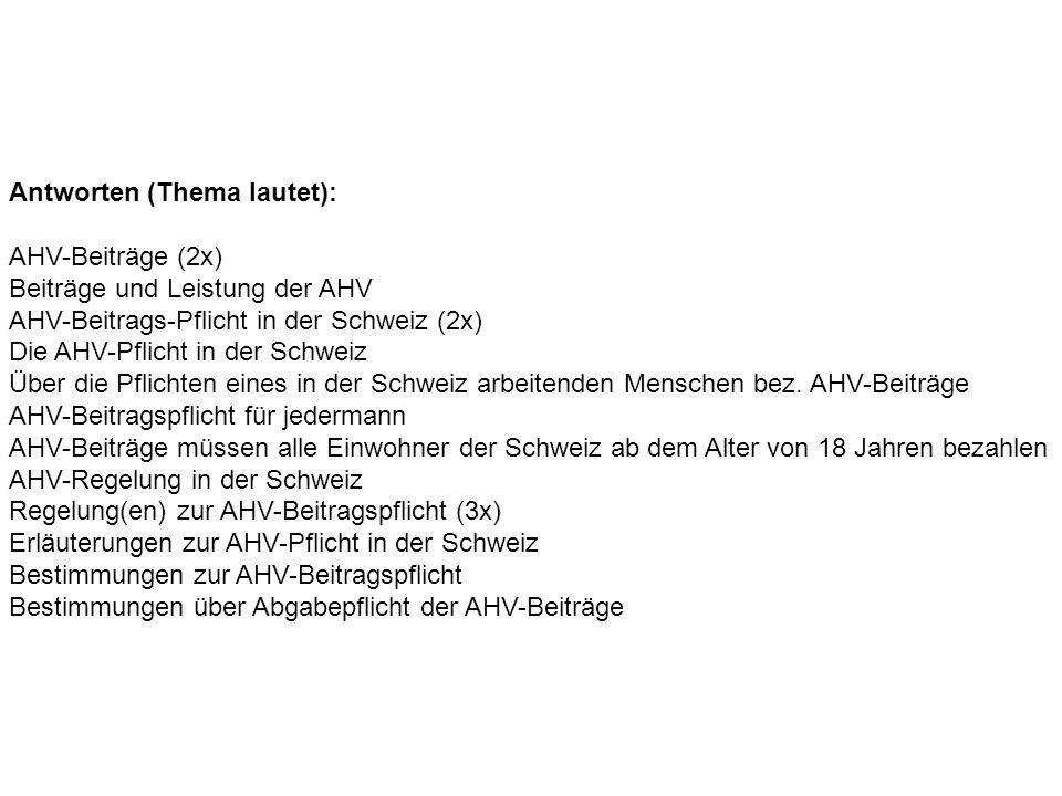 Antworten (Thema lautet): AHV-Beiträge (2x) Beiträge und Leistung der AHV AHV-Beitrags-Pflicht in der Schweiz (2x) Die AHV-Pflicht in der Schweiz Über die Pflichten eines in der Schweiz arbeitenden Menschen bez.