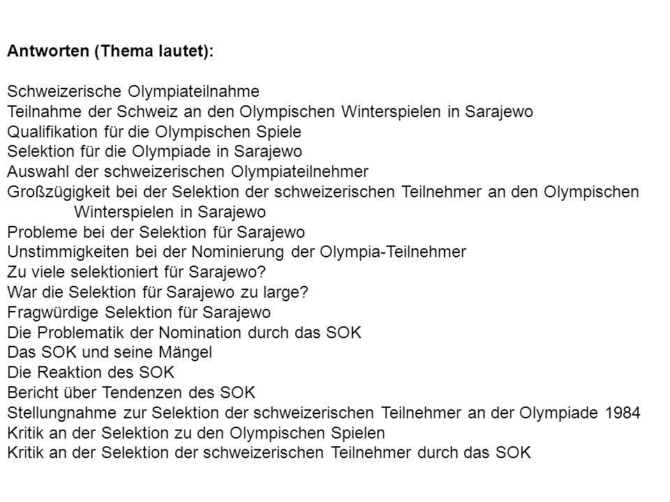 Antworten (Thema lautet): Schweizerische Olympiateilnahme Teilnahme der Schweiz an den Olympischen Winterspielen in Sarajewo Qualifikation für die Olympischen Spiele Selektion für die Olympiade in Sarajewo Auswahl der schweizerischen Olympiateilnehmer Großzügigkeit bei der Selektion der schweizerischen Teilnehmer an den Olympischen Winterspielen in Sarajewo Probleme bei der Selektion für Sarajewo Unstimmigkeiten bei der Nominierung der Olympia-Teilnehmer Zu viele selektioniert für Sarajewo.