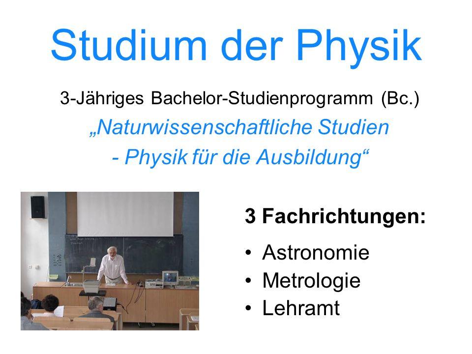 Studium der Physik 3-Jähriges Bachelor-Studienprogramm (Bc.) Naturwissenschaftliche Studien - Physik für die Ausbildung 3 Fachrichtungen: Astronomie Metrologie Lehramt