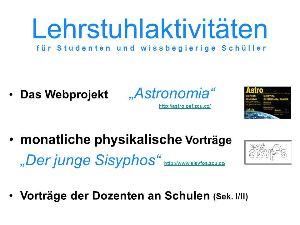 Lehrstuhlaktivitäten Das WebprojektAstronomia http://astro.pef.zcu.cz/ http://astro.pef.zcu.cz/ monatliche physikalische Vorträge Der junge Sisyphos http://www.sisyfos.zcu.cz/ http://www.sisyfos.zcu.cz/ Vorträge der Dozenten an Schulen (Sek.