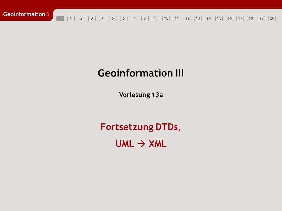 12347891011121314151617181920 Geoinformation3 5618 UML XML: Vererbung Eine Vererbung, wie sie bei UML möglich ist, kann mit DTDs nur manuell nachgebildet werden.