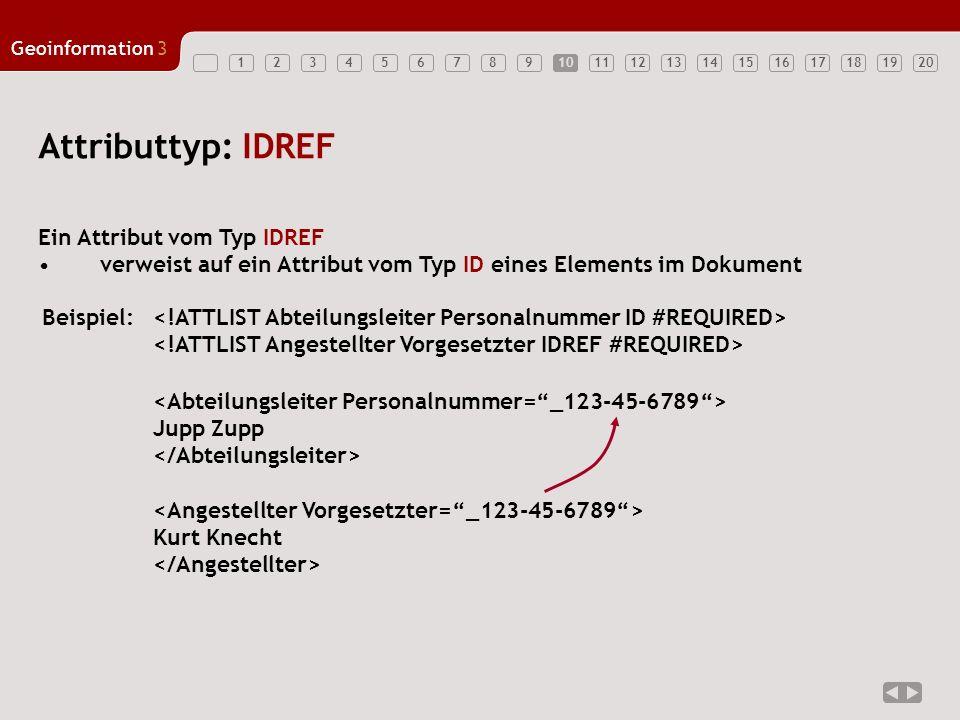 12347891011121314151617181920 Geoinformation3 5610 Attributtyp: IDREF Ein Attribut vom Typ IDREF verweist auf ein Attribut vom Typ ID eines Elements i