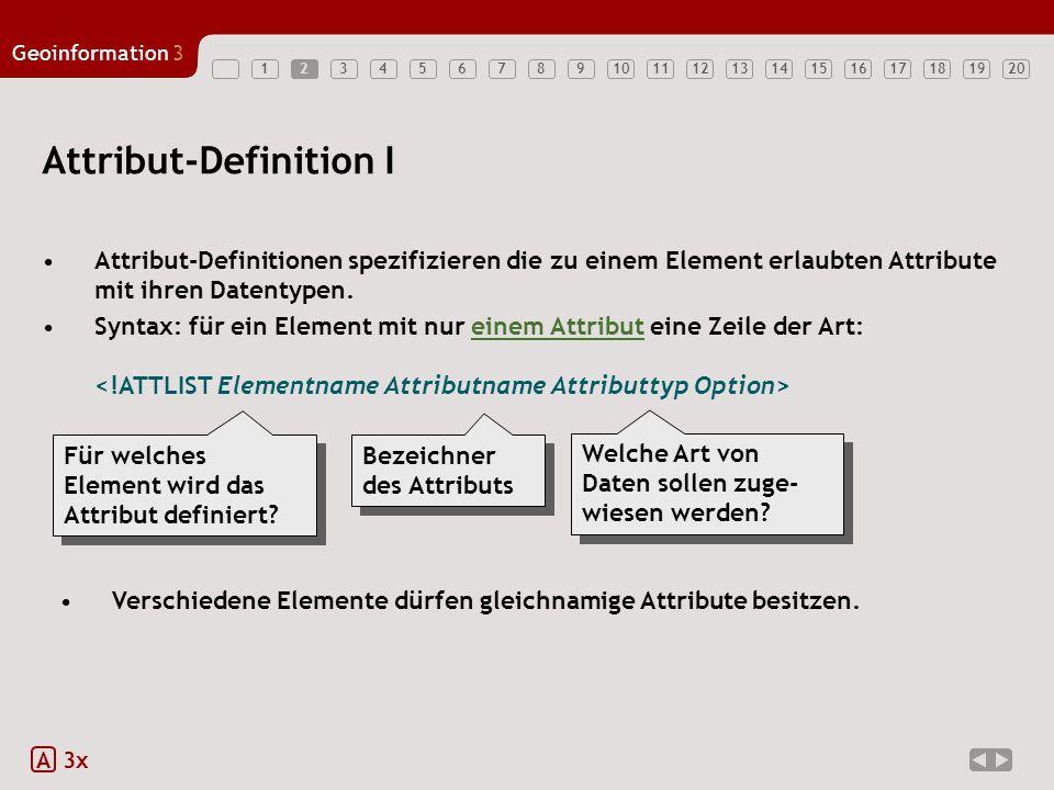 12347891011121314151617181920 Geoinformation3 563 Attribut-Definition II Attribut-Definitionen spezifizieren die zu einem Element erlaubten Attribute mit ihren Datentypen.