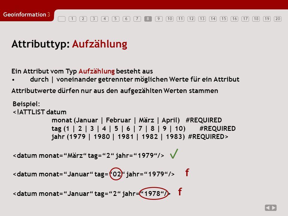 12347891011121314151617181920 Geoinformation3 56 Attributtyp: ID Ein Attribut vom Typ ID: muss einen XML-Namen enthalten, der im Dokument eindeutig ist 9 Beispiel: Jupp Zupp Zahlen sind als ID-Werte problematisch, da sie keine XML- Namen sind.