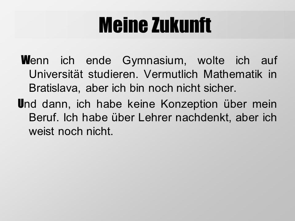 Meine Zukunft W enn ich ende Gymnasium, wolte ich auf Universität studieren. Vermutlich Mathematik in Bratislava, aber ich bin noch nicht sicher. U nd