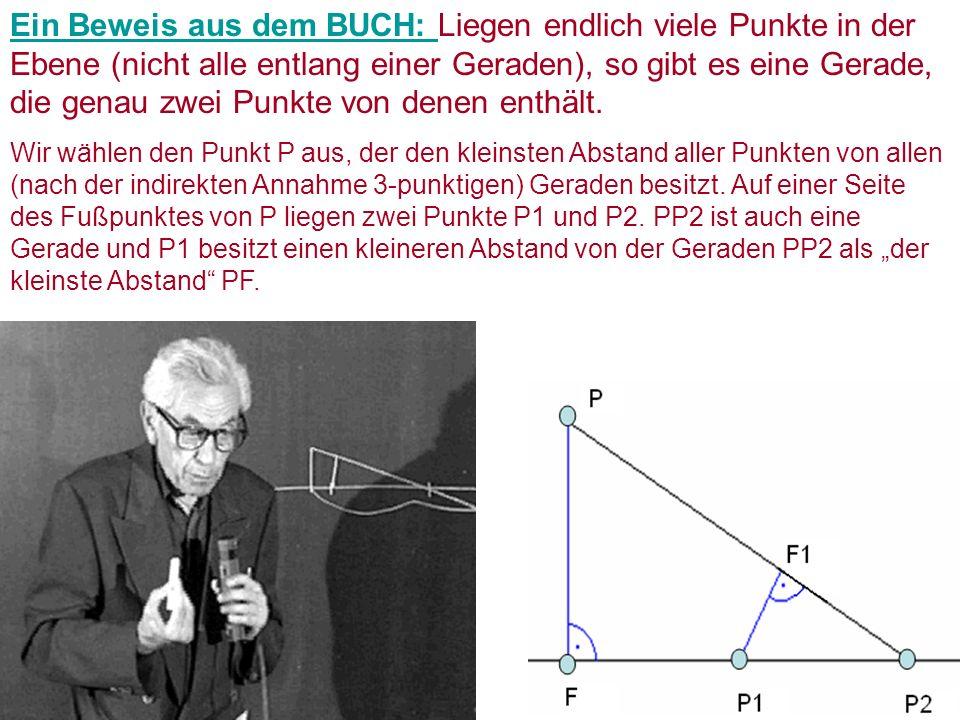 Ein Beweis aus dem BUCH: Ein Beweis aus dem BUCH: Liegen endlich viele Punkte in der Ebene (nicht alle entlang einer Geraden), so gibt es eine Gerade, die genau zwei Punkte von denen enthält.