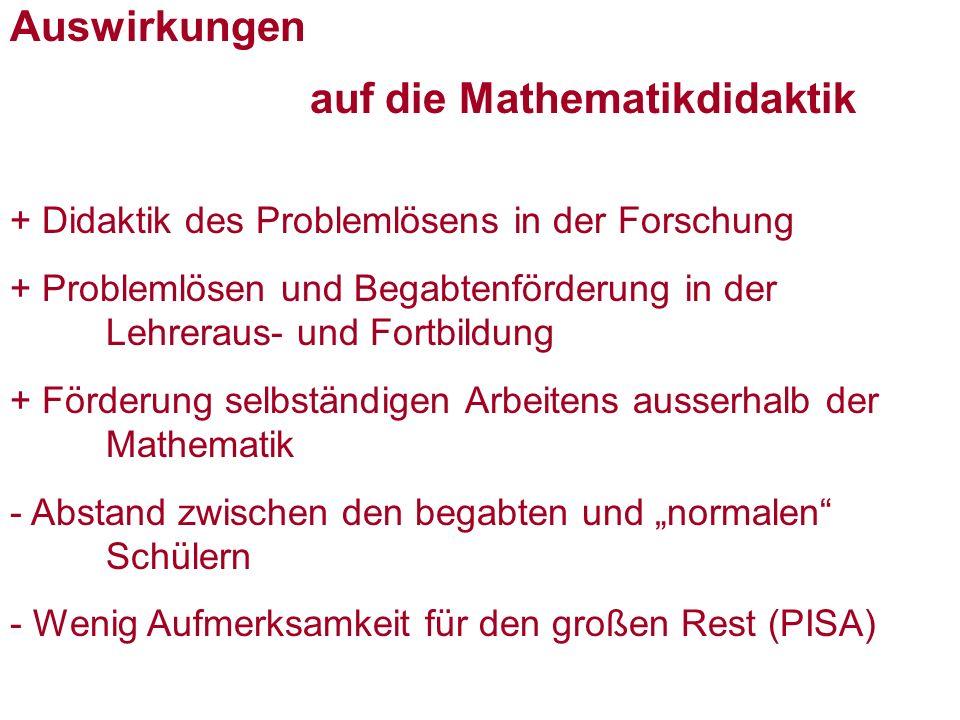 Auswirkungen auf die Mathematikdidaktik + Didaktik des Problemlösens in der Forschung + Problemlösen und Begabtenförderung in der Lehreraus- und Fortbildung + Förderung selbständigen Arbeitens ausserhalb der Mathematik - Abstand zwischen den begabten und normalen Schülern - Wenig Aufmerksamkeit für den großen Rest (PISA)