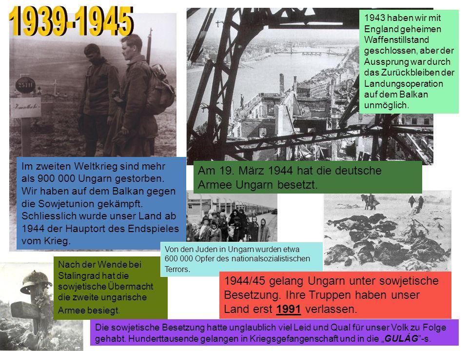 Im zweiten Weltkrieg sind mehr als 900 000 Ungarn gestorben. Wir haben auf dem Balkan gegen die Sowjetunion gekämpft. Schliesslich wurde unser Land ab