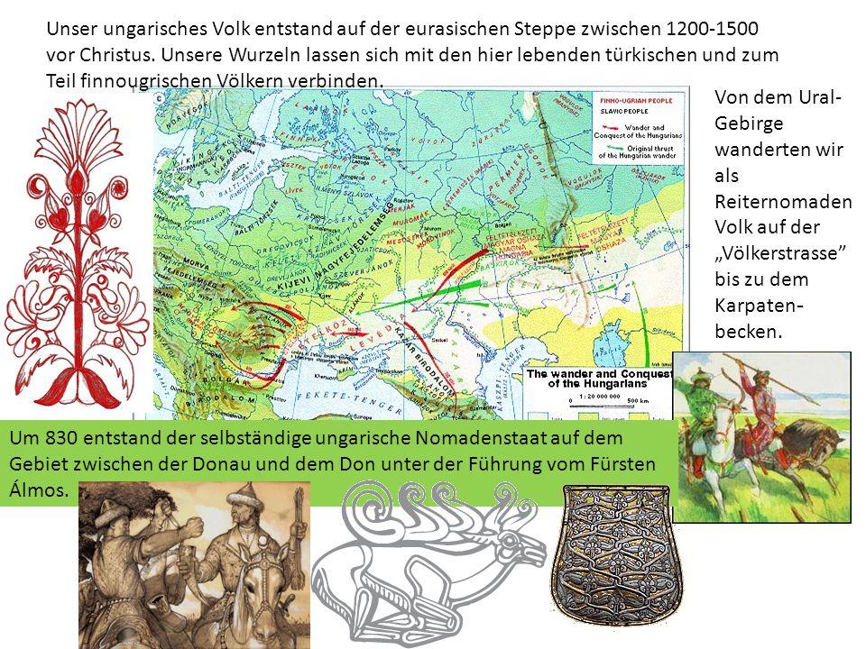 Zwischen 895 und 907 sind wir unter der Führung vom Fürsten Árpád eingewandert und haben den Karpatenbecken erobert.