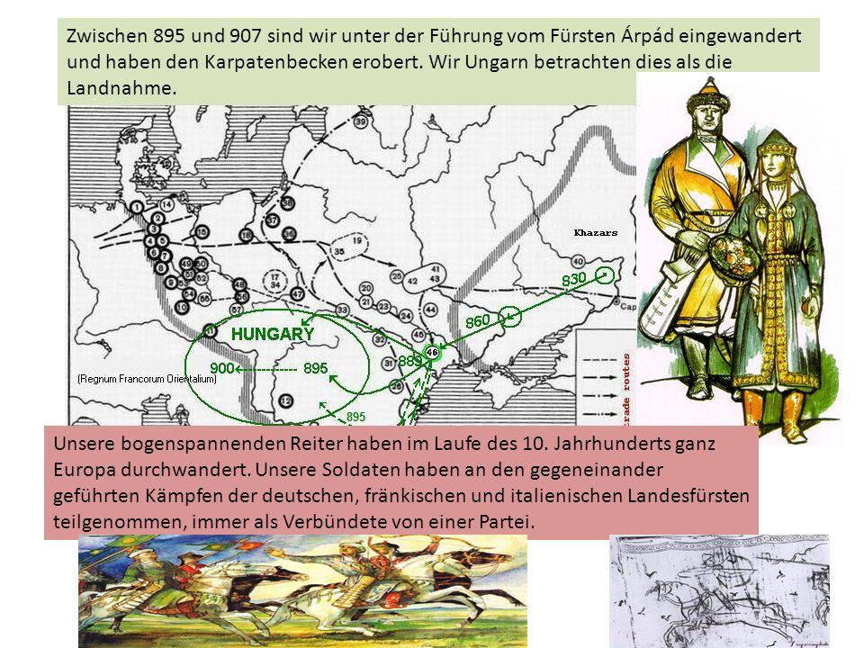 Zwischen 895 und 907 sind wir unter der Führung vom Fürsten Árpád eingewandert und haben den Karpatenbecken erobert. Wir Ungarn betrachten dies als di