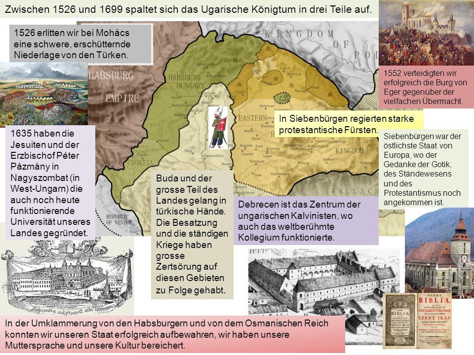 Zwischen 1526 und 1699 spaltet sich das Ugarische Königtum in drei Teile auf. 1526 erlitten wir bei Mohács eine schwere, erschütternde Niederlage von