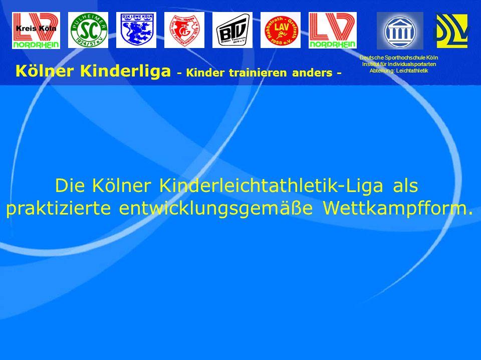 Deutsche Sporthochschule Köln Institut für Individualsportarten Abteilung: Leichtathletik Kölner Kinderliga - Kinder trainieren anders - Im Zentrum des Interesses stehen die Kinder, denen wir eine entwicklungsgemäße Leichtathletik bieten wollen.