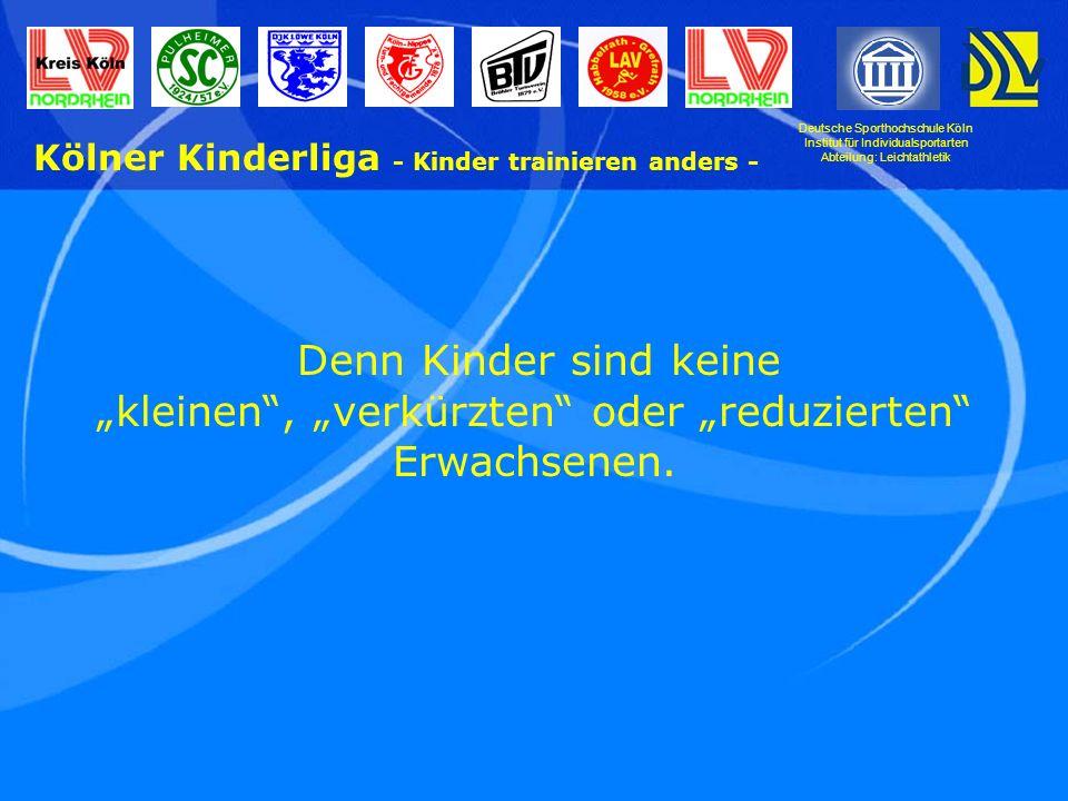 Deutsche Sporthochschule Köln Institut für Individualsportarten Abteilung: Leichtathletik Kölner Kinderliga - Kinder trainieren anders - Es sind heranwachsende, sich entwickelnde junge Menschen, die aufgrund ihrer Disposition eigene Vorstellungen, Wünsche, Fähigkeiten und Fertigkeiten haben.