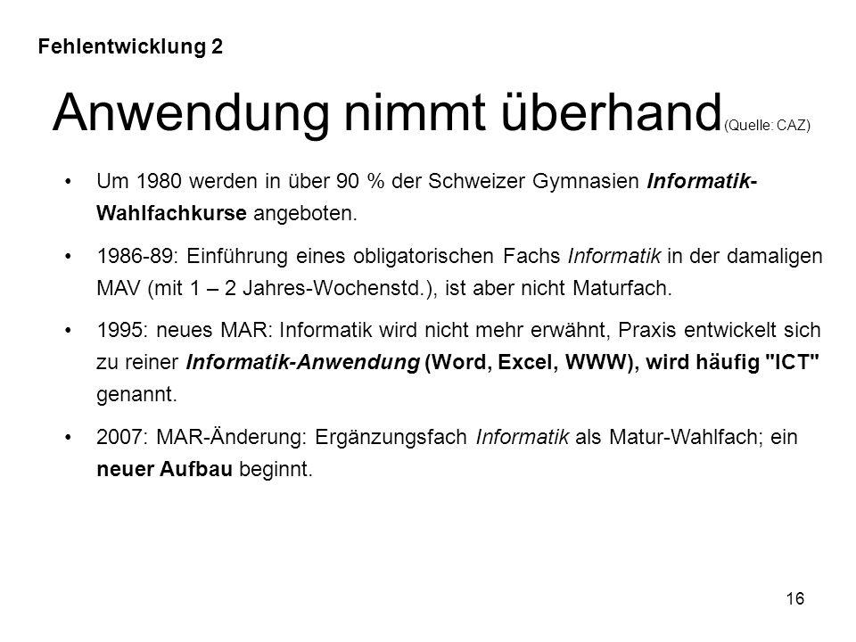 Anwendung nimmt überhand (Quelle: CAZ) 16 Fehlentwicklung 2 Um 1980 werden in über 90 % der Schweizer Gymnasien Informatik- Wahlfachkurse angeboten. 1