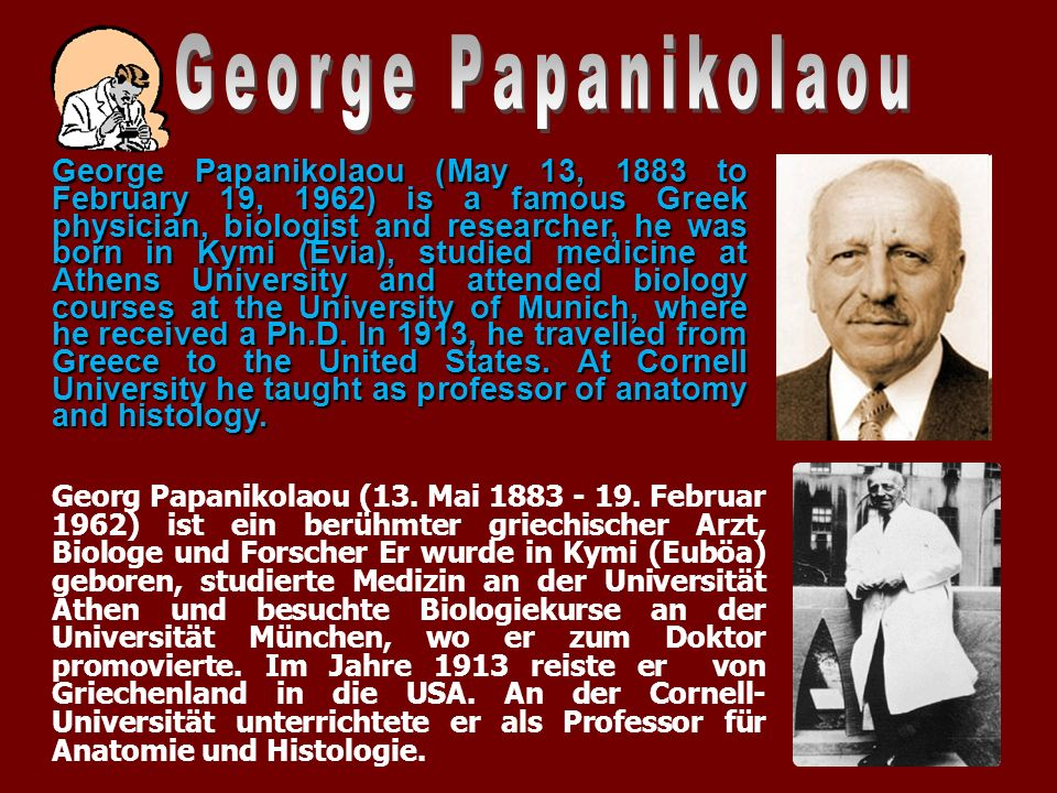 George Papanikolaou (May 13, 1883 to February 19, 1962) is a famous Greek physician, biologist and researcher, he was born in Kymi (Evia), studied med