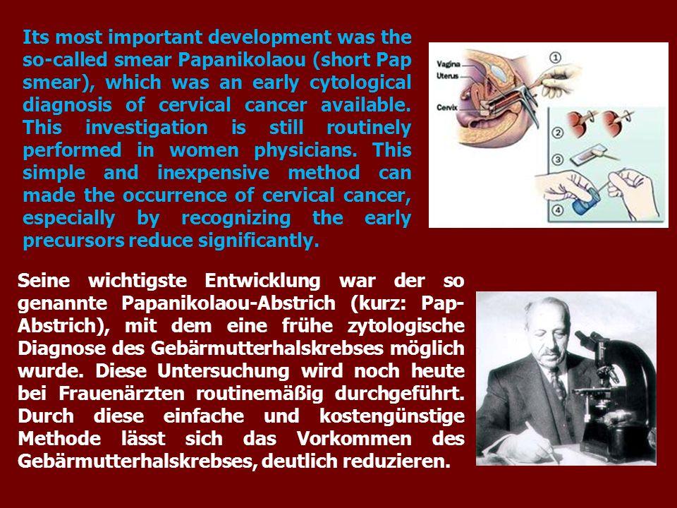 Seine wichtigste Entwicklung war der so genannte Papanikolaou-Abstrich (kurz: Pap- Abstrich), mit dem eine frühe zytologische Diagnose des Gebärmutterhalskrebses möglich wurde.