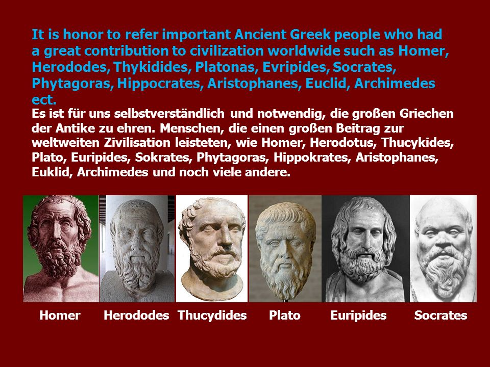 It is honor to refer important Ancient Greek people who had a great contribution to civilization worldwide such as Homer, Herododes, Thykidides, Platonas, Evripides, Socrates, Phytagoras, Hippocrates, Aristophanes, Euclid, Archimedes ect.