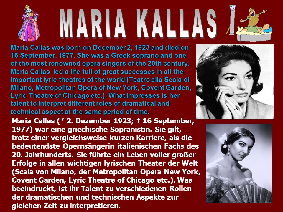 Maria Callas was born on December 2, 1923 and died on 16 September, 1977. She was a Greek soprano and one of the most renowned opera singers of the 20