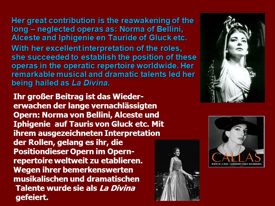 Her great contribution is the reawakening of the long – neglected operas as: Norma of Bellini, Alceste and Iphigenie en Tauride of Gluck etc. With her
