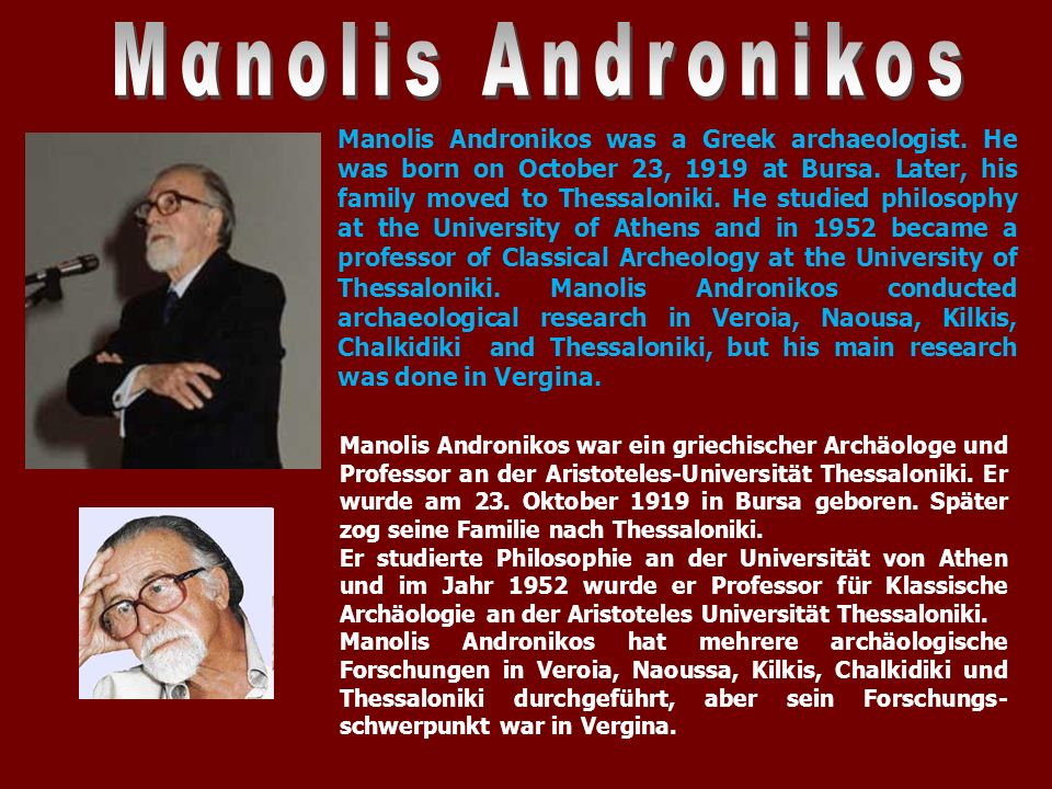 Manolis Andronikos was a Greek archaeologist. He was born on October 23, 1919 at Bursa.