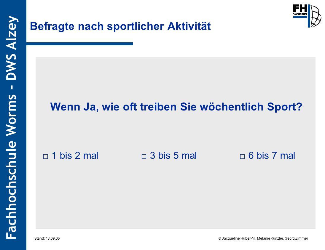 Fachhochschule Worms – DWS Alzey © Jacqueline Huber-M., Melanie Künzler, Georg Zimmer Stand: 13.09.05 Wenn Ja, wie oft treiben Sie wöchentlich Sport?