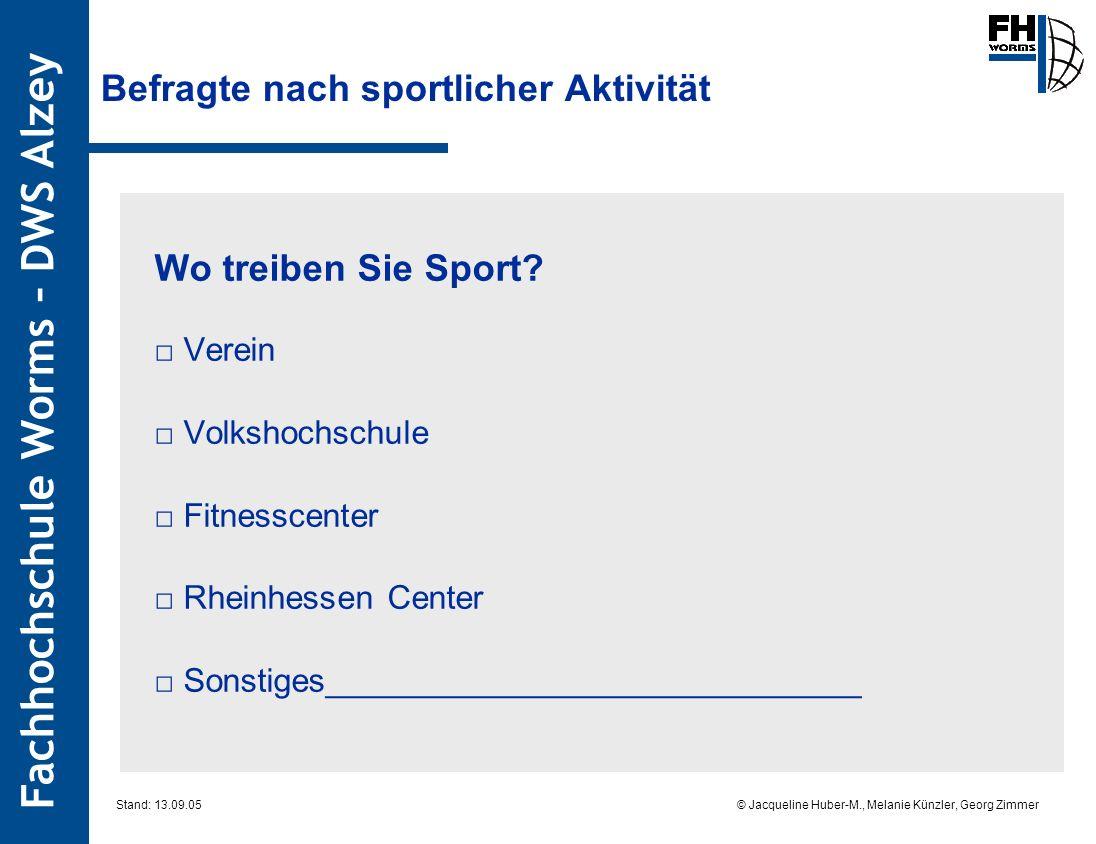 Fachhochschule Worms – DWS Alzey © Jacqueline Huber-M., Melanie Künzler, Georg Zimmer Stand: 13.09.05 Befragte nach sportlicher Aktivität Wo treiben Sie Sport.