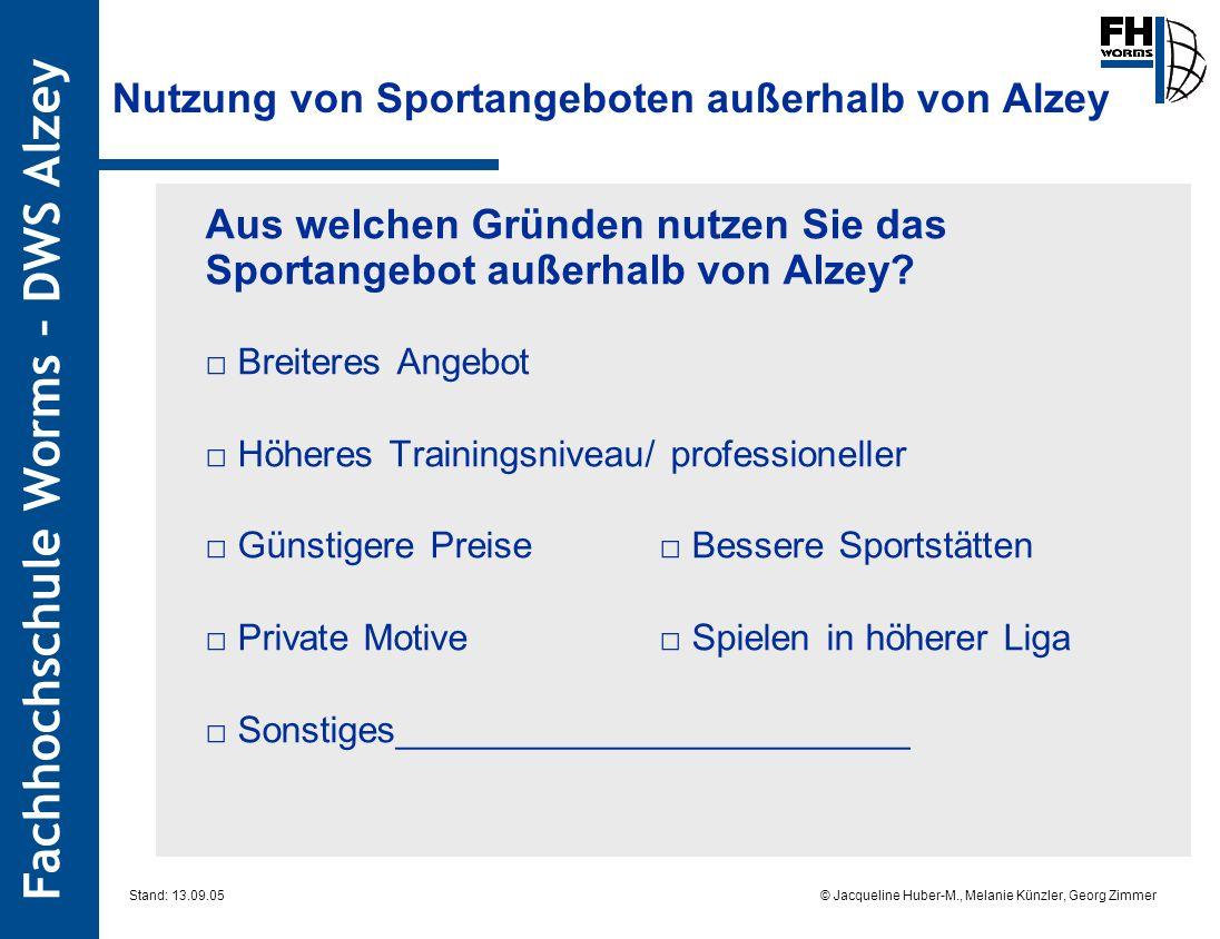 Fachhochschule Worms – DWS Alzey © Jacqueline Huber-M., Melanie Künzler, Georg Zimmer Stand: 13.09.05 Nutzung von Sportangeboten außerhalb von Alzey Aus welchen Gründen nutzen Sie das Sportangebot außerhalb von Alzey.