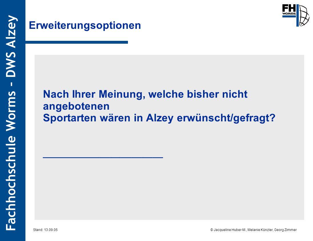 Fachhochschule Worms – DWS Alzey © Jacqueline Huber-M., Melanie Künzler, Georg Zimmer Stand: 13.09.05 Erweiterungsoptionen Nach Ihrer Meinung, welche bisher nicht angebotenen Sportarten wären in Alzey erwünscht/gefragt.