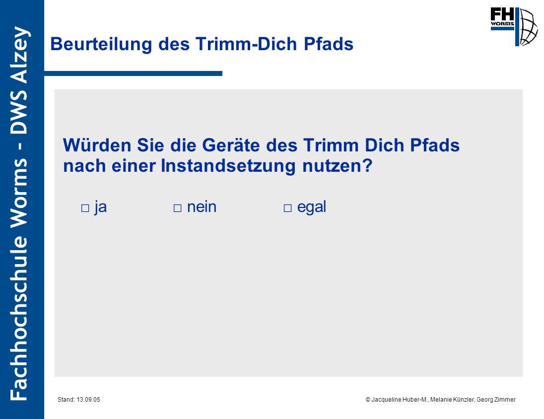 Fachhochschule Worms – DWS Alzey © Jacqueline Huber-M., Melanie Künzler, Georg Zimmer Stand: 13.09.05 Beurteilung des Trimm-Dich Pfads Würden Sie die