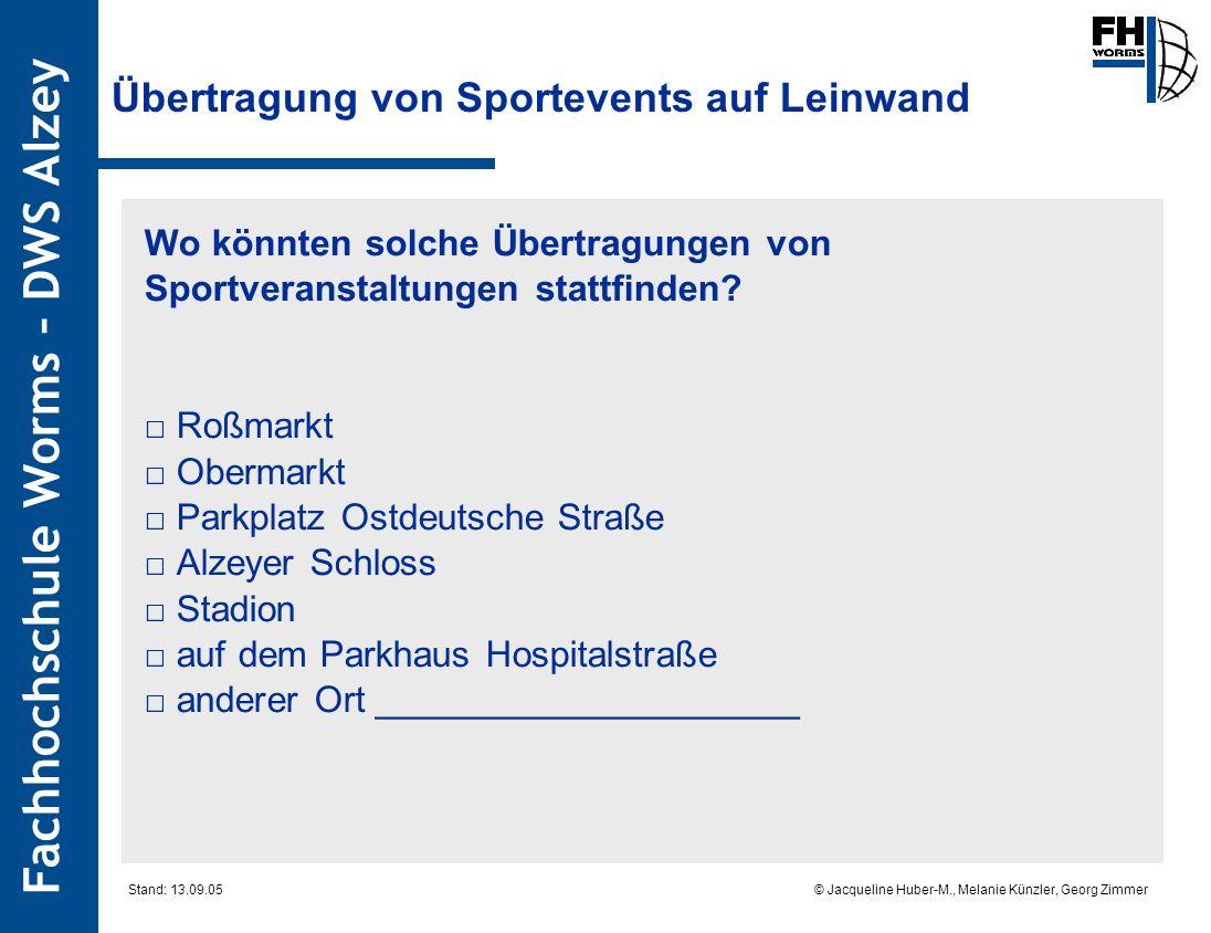 Fachhochschule Worms – DWS Alzey © Jacqueline Huber-M., Melanie Künzler, Georg Zimmer Stand: 13.09.05 Übertragung von Sportevents auf Leinwand Wo könnten solche Übertragungen von Sportveranstaltungen stattfinden.