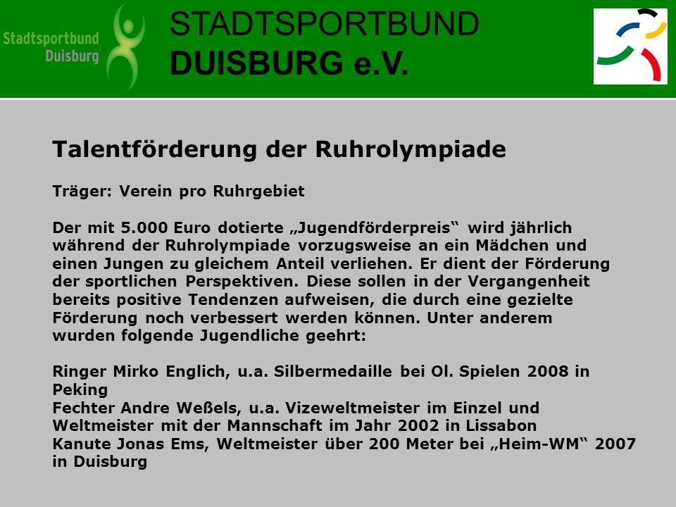 STADTSPORTBUND DUISBURG e.V. Talentförderung der Ruhrolympiade Träger: Verein pro Ruhrgebiet Der mit 5.000 Euro dotierte Jugendförderpreis wird jährli