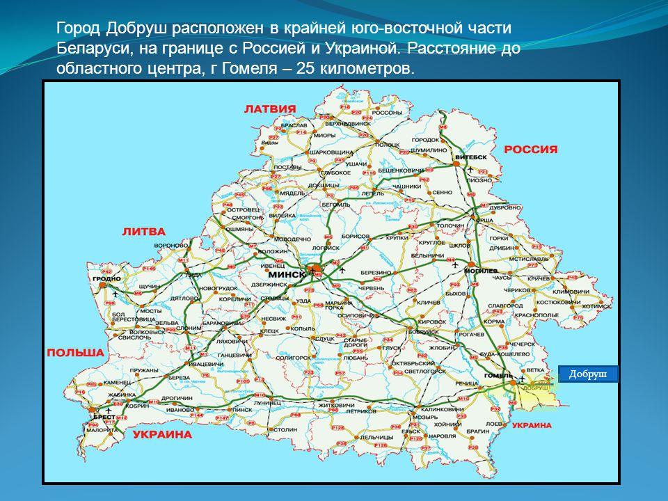 Город Добруш расположен в крайней юго-восточной части Беларуси, на границе с Россией и Украиной. Расстояние до областного центра, г Гомеля – 25 киломе