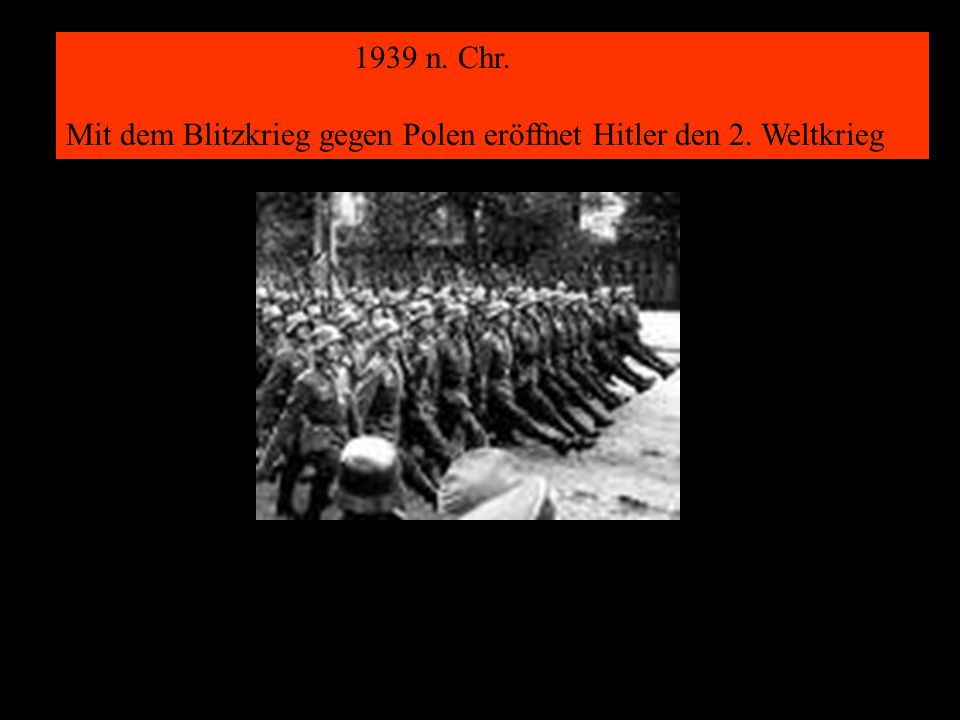 11 1939 n. Chr. Mit dem Blitzkrieg gegen Polen eröffnet Hitler den 2. Weltkrieg