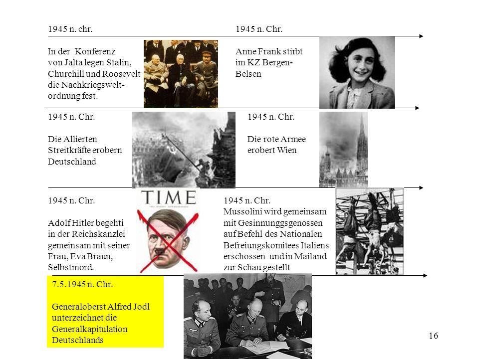 16 1945 n. chr. In der Konferenz von Jalta legen Stalin, Churchill und Roosevelt die Nachkriegswelt- ordnung fest. 1945 n. Chr. Anne Frank stirbt im K