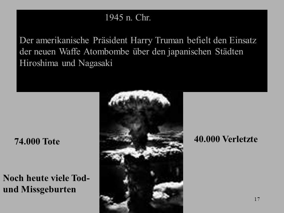 17 1945 n. Chr. Der amerikanische Präsident Harry Truman befielt den Einsatz der neuen Waffe Atombombe über den japanischen Städten Hiroshima und Naga
