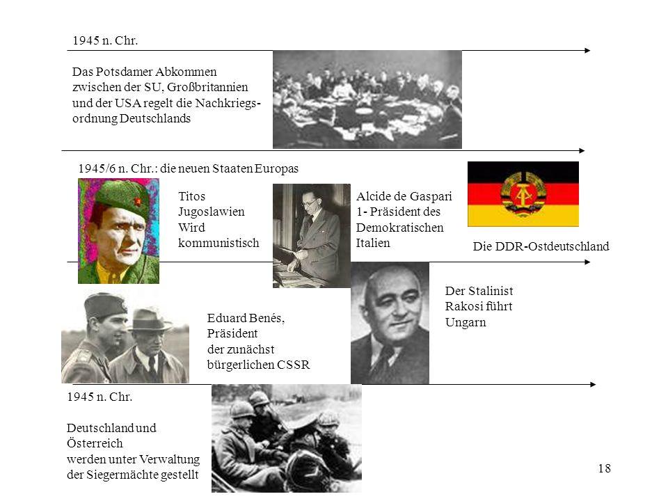 18 1945 n. Chr. Das Potsdamer Abkommen zwischen der SU, Großbritannien und der USA regelt die Nachkriegs- ordnung Deutschlands 1945/6 n. Chr.: die neu