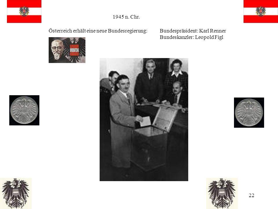 22 1945 n. Chr. Österreich erhält eine neue Bundesregierung: Bundespräsident: Karl Renner Bundeskanzler: Leopold Figl