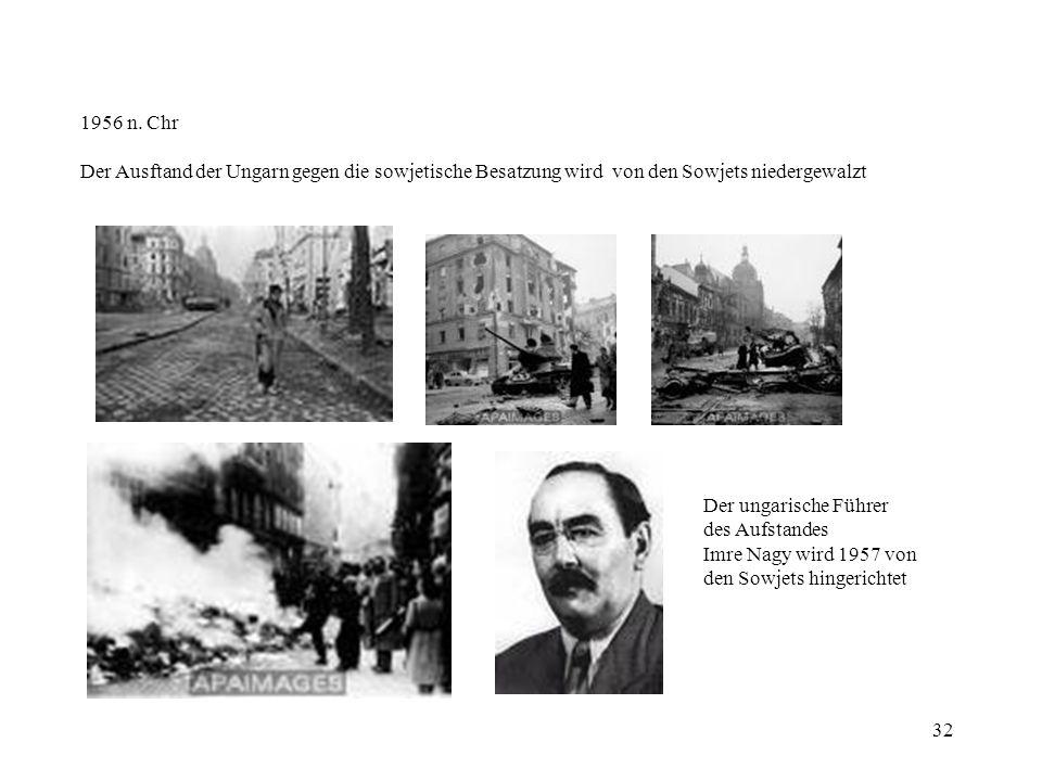 32 1956 n. Chr Der Ausftand der Ungarn gegen die sowjetische Besatzung wird von den Sowjets niedergewalzt Der ungarische Führer des Aufstandes Imre Na