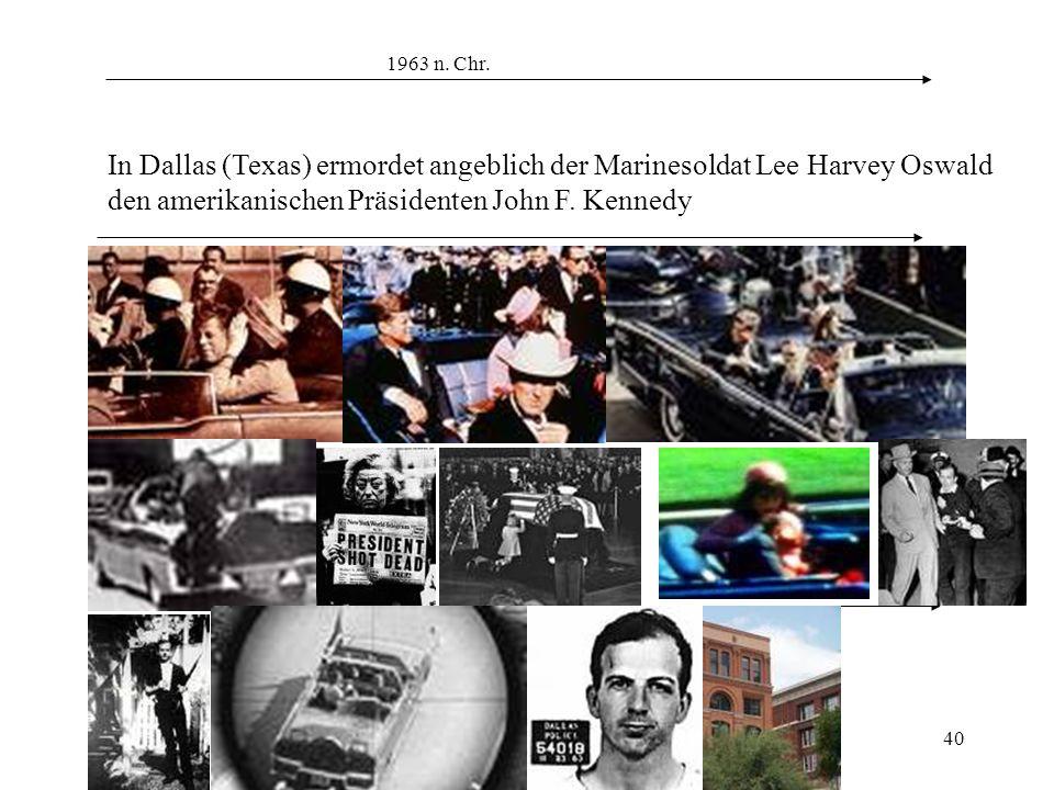 40 1963 n. Chr. In Dallas (Texas) ermordet angeblich der Marinesoldat Lee Harvey Oswald den amerikanischen Präsidenten John F. Kennedy