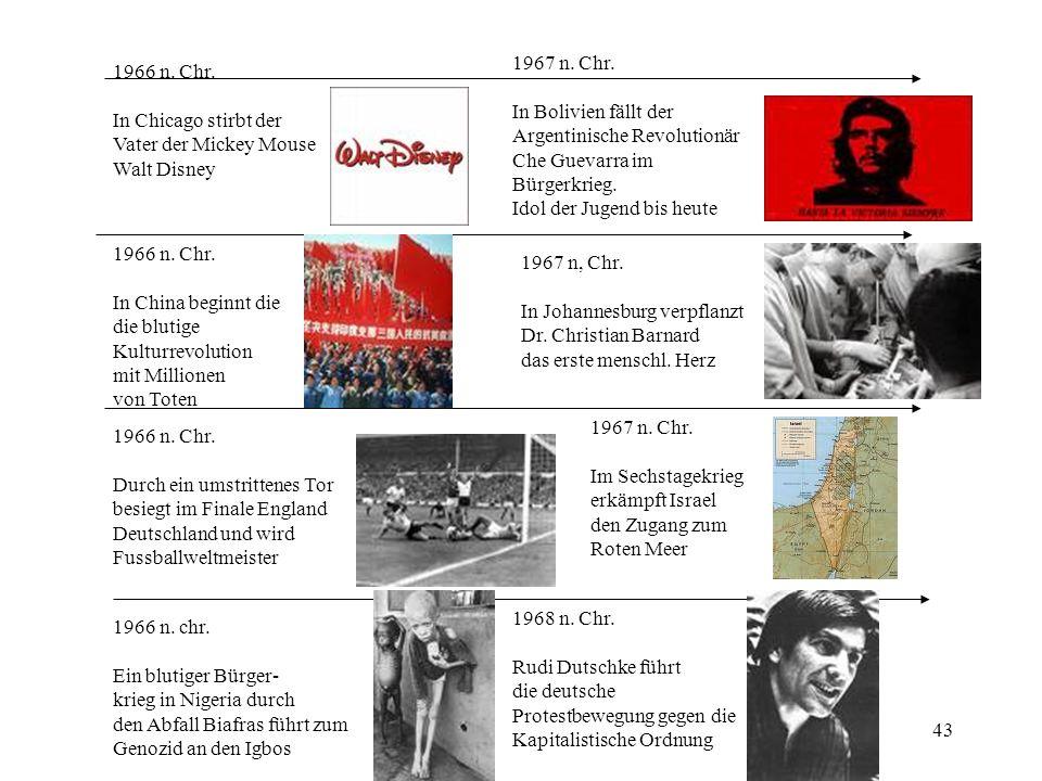 43 1966 n. Chr. In Chicago stirbt der Vater der Mickey Mouse Walt Disney 1966 n. Chr. In China beginnt die die blutige Kulturrevolution mit Millionen