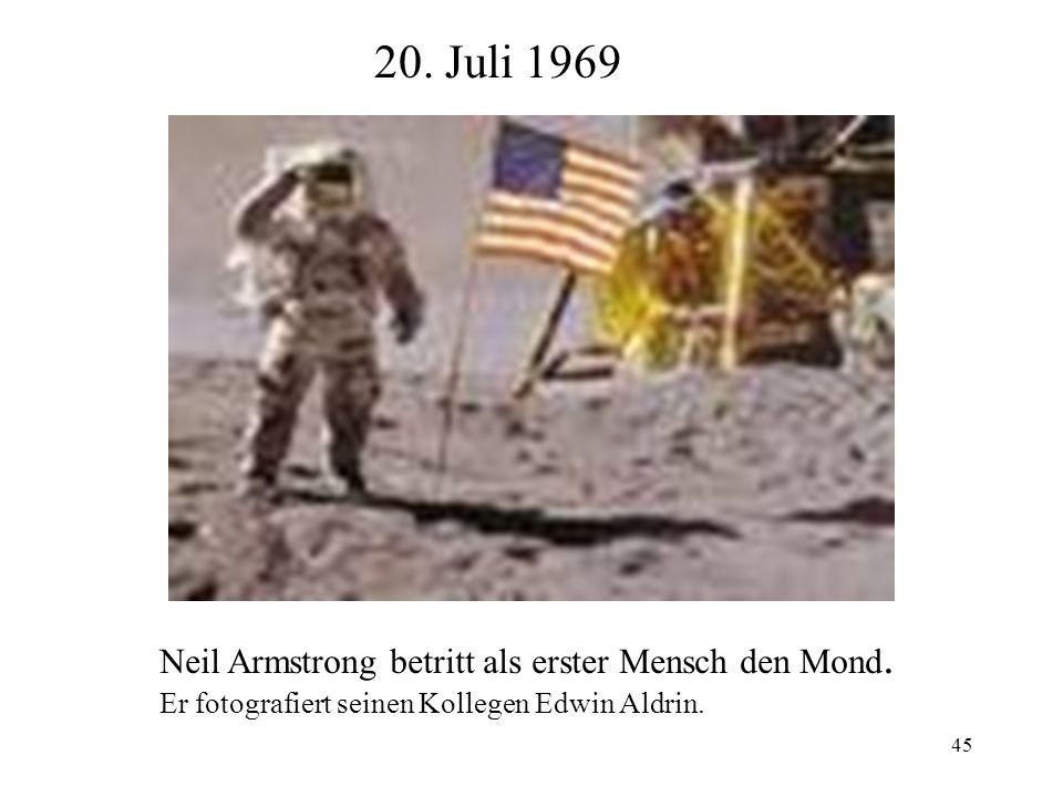 45 20. Juli 1969 Neil Armstrong betritt als erster Mensch den Mond. Er fotografiert seinen Kollegen Edwin Aldrin.