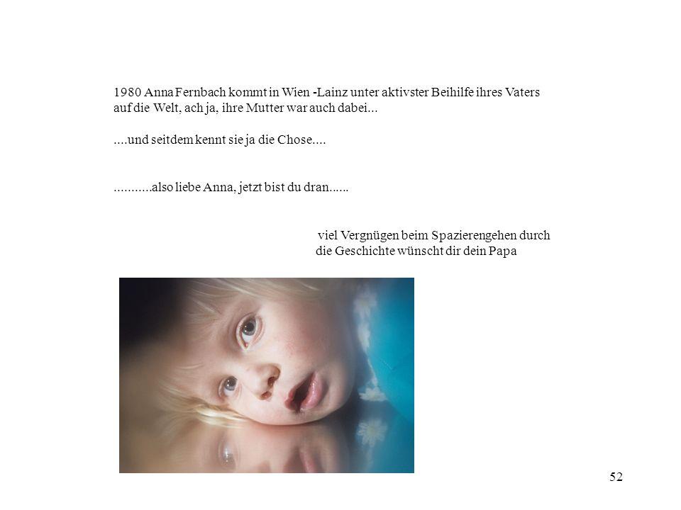 52 1980 Anna Fernbach kommt in Wien -Lainz unter aktivster Beihilfe ihres Vaters auf die Welt, ach ja, ihre Mutter war auch dabei.......und seitdem ke