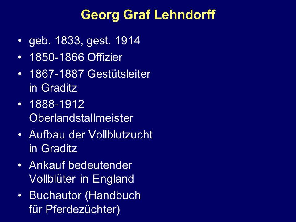 Georg Graf Lehndorff geb. 1833, gest. 1914 1850-1866 Offizier 1867-1887 Gestütsleiter in Graditz 1888-1912 Oberlandstallmeister Aufbau der Vollblutzuc