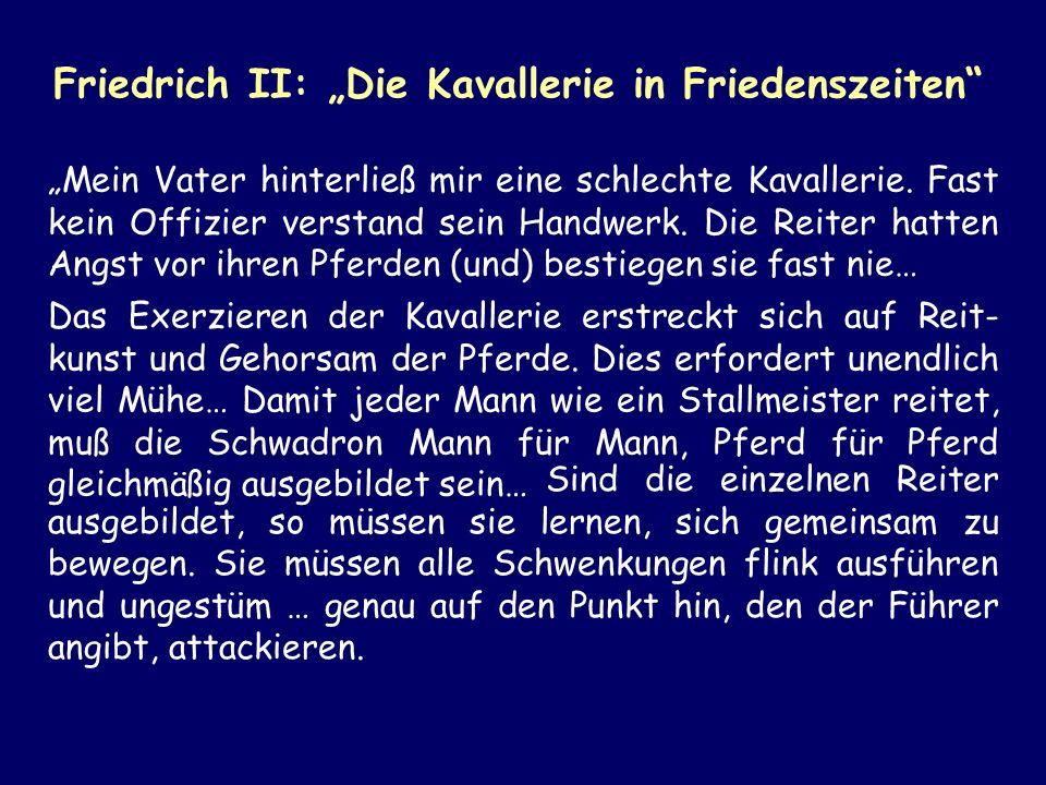 Friedrich II: Die Kavallerie in Friedenszeiten Mein Vater hinterließ mir eine schlechte Kavallerie. Fast kein Offizier verstand sein Handwerk. Die Rei